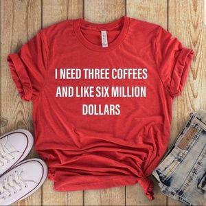 Tops - I need 3 coffees and like 6 million dollars Tee
